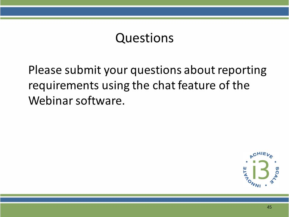45 Questions Please submit your questions about reporting requirements using the chat feature of the Webinar software.