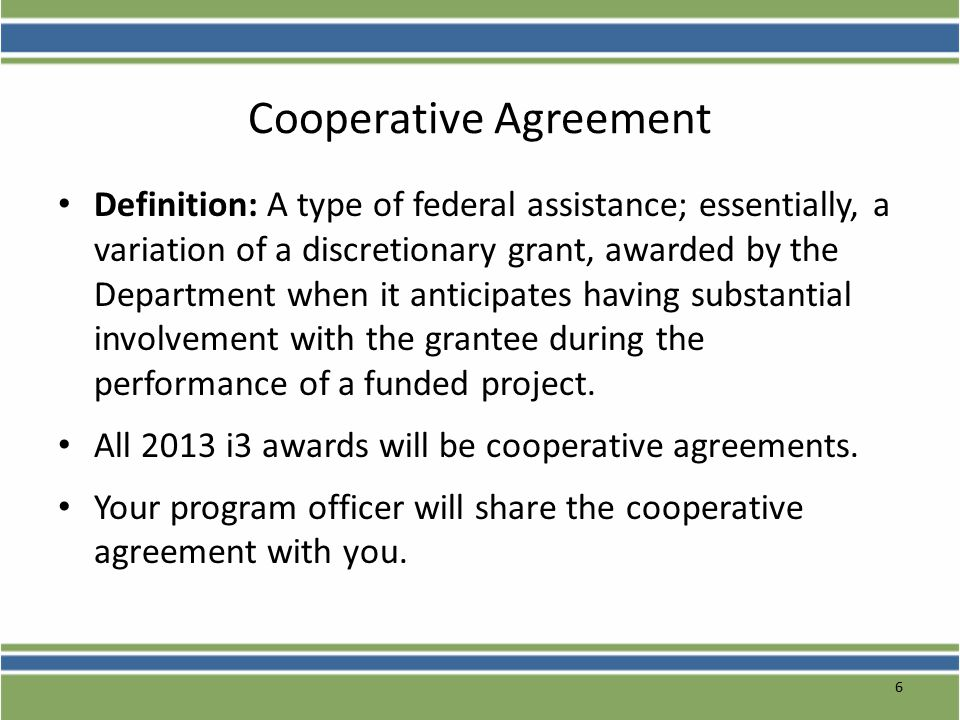 6 Cooperative Agreement Definition: A type of federal assistance; essentially, a variation of a discretionary grant, awarded by the Department when it anticipates having substantial involvement with the grantee during the performance of a funded project.