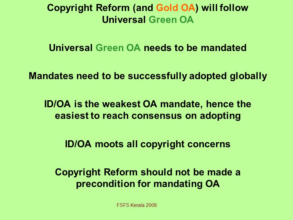 Copyright Reform (and Gold OA) will follow Universal Green OA Universal Green OA needs to be mandated Mandates need to be successfully adopted globally ID/OA is the weakest OA mandate, hence the easiest to reach consensus on adopting ID/OA moots all copyright concerns Copyright Reform should not be made a precondition for mandating OA FSFS Kerala 2008