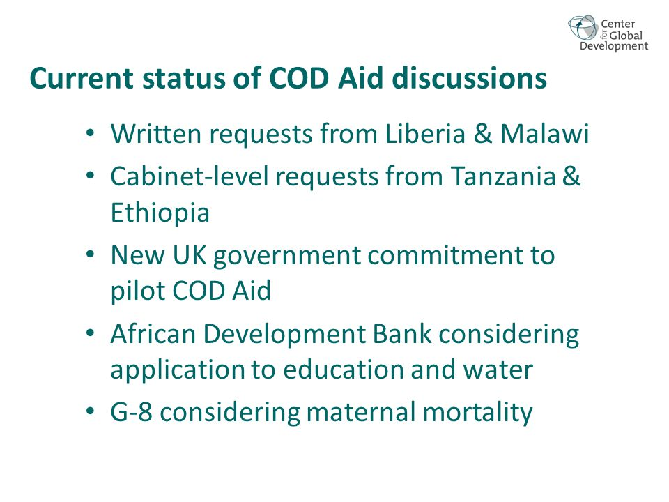 Current status of COD Aid discussions Written requests from Liberia & Malawi Cabinet-level requests from Tanzania & Ethiopia New UK government commitment to pilot COD Aid African Development Bank considering application to education and water G-8 considering maternal mortality