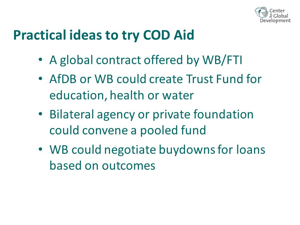 Practical ideas to try COD Aid A global contract offered by WB/FTI AfDB or WB could create Trust Fund for education, health or water Bilateral agency or private foundation could convene a pooled fund WB could negotiate buydowns for loans based on outcomes