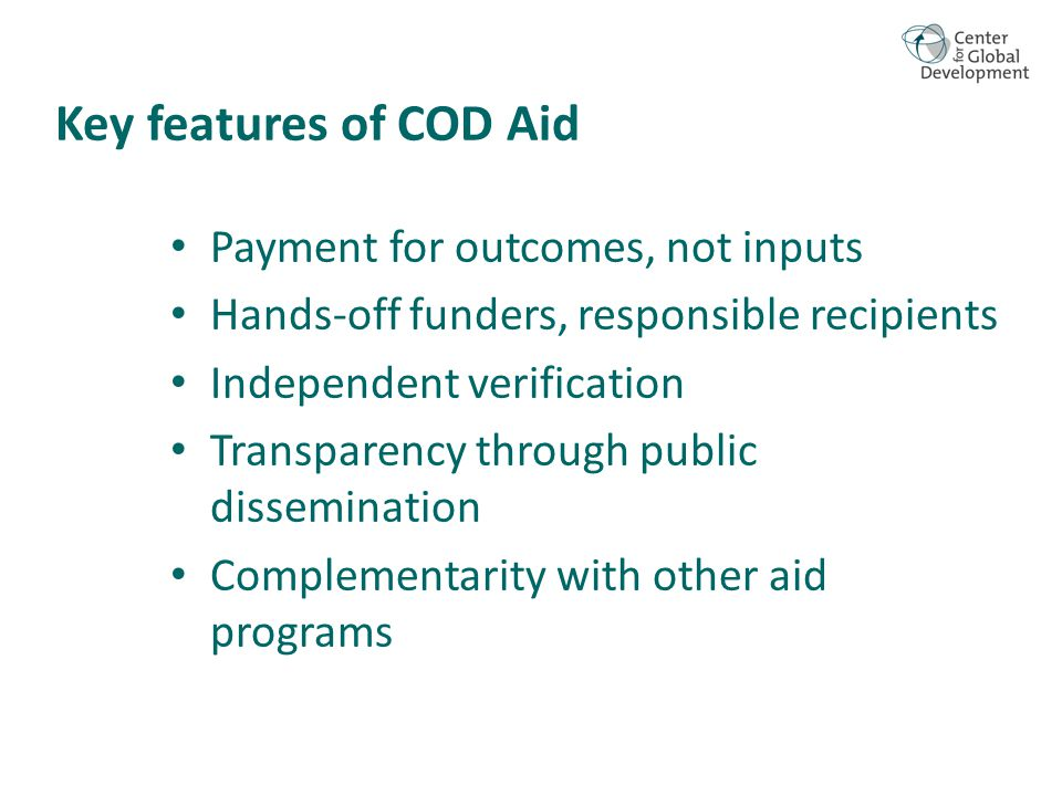 Key features of COD Aid Payment for outcomes, not inputs Hands-off funders, responsible recipients Independent verification Transparency through public dissemination Complementarity with other aid programs