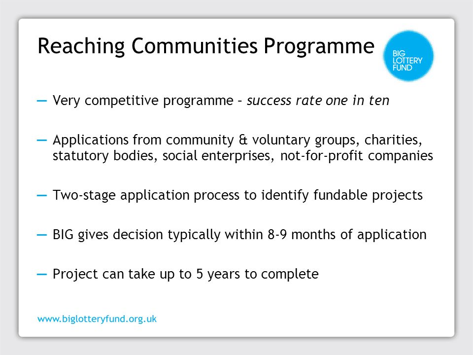 Reaching Communities Stage 1 ―Stage One asks you to explain your project to us ―Need to clearly state what you want to do, provide strong evidence of the need for your project and describe the changes that will result ―We will then decide if your project is one we could fund, and if so we will send you a stage 2 application form ―Time taken to give a decision is currently about ten weeks, depending on the complexity of your project and how much funding you are asking for