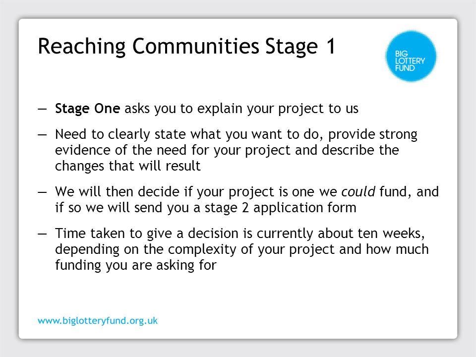 Reaching Communities Stage 2 ─ Stage Two asks you to explain your project in more detail ─ Opportunity for a telephone interview with a Funding officer to give advice on completing your application ─ We will want to know more about the need for your project, consultation carried out, difference your project will make and detailed budget ―You will have up to 4 months to submit Stage 2 application ―We will then about 8 weeks to assess your application and may contact you to clarify points ―Decision will then be taken by a grant making panel which meets twice a month