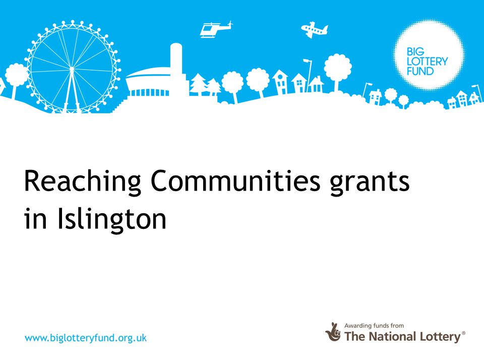 Reaching Communities awards in Islington ―165 Stage 1 applications ―79 invited to Stage 2 ―18 Reaching Communities Grants ―Success rate 11.5% ―Total value £4,382,298 ―Average grant £243,461 ―Also 82 Multi borough awards