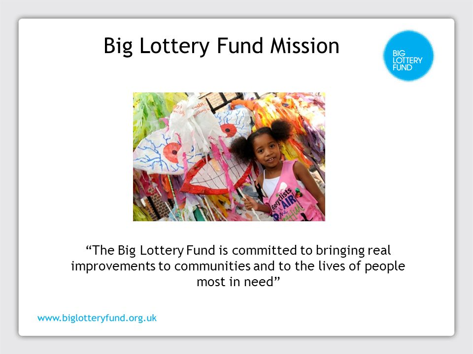 Big Lottery Fund ─ BIG is one of four distributors of Lottery funding ─ We are responsible for 40% of all the money raised for good causes by the National Lottery ─ We distribute £600 million in funding each year ─ 80-90% of our funding goes to community and voluntary organisations