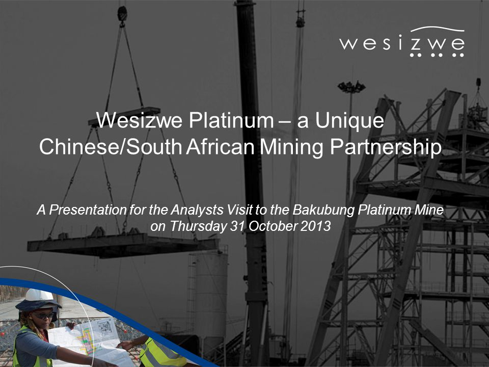 Wesizwe Platinum – a Unique Chinese/South African Mining Partnership A Presentation for the Analysts Visit to the Bakubung Platinum Mine on Thursday 31 October 2013