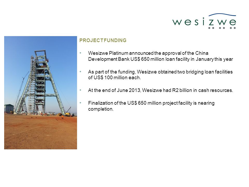 PROJECT FUNDING Wesizwe Platinum announced the approval of the China Development Bank US$ 650 million loan facility in January this year As part of the funding, Wesizwe obtained two bridging loan facilities of US$ 100 million each.