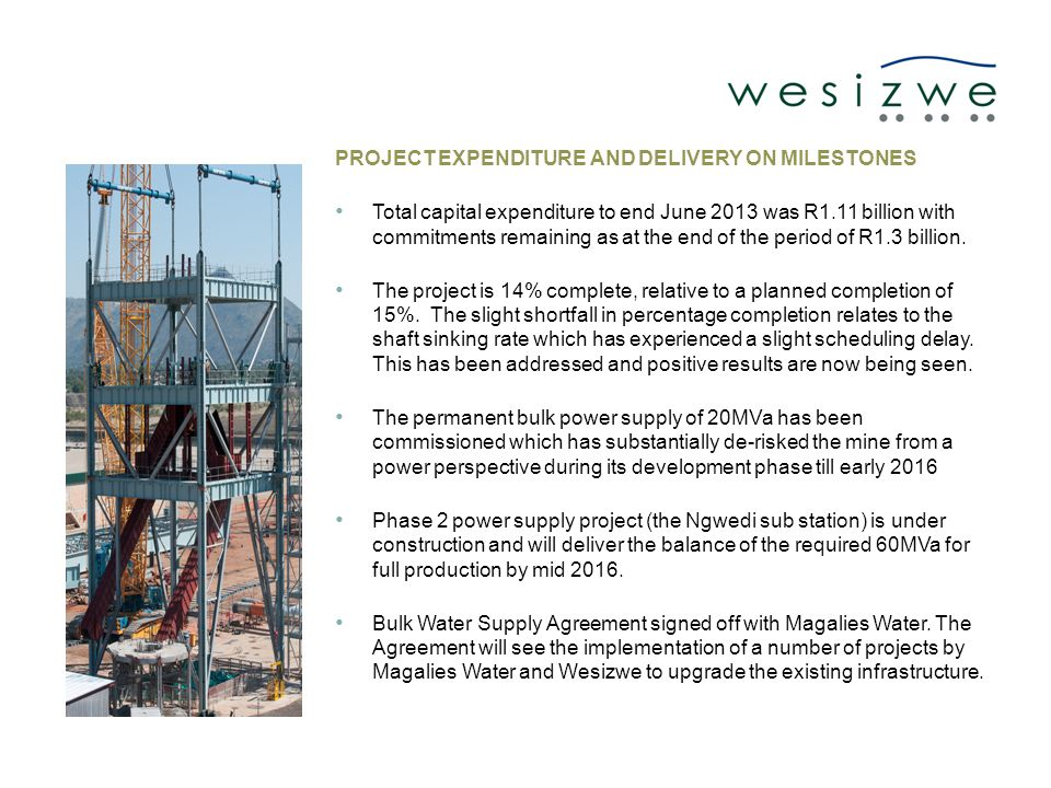 PROJECT EXPENDITURE AND DELIVERY ON MILESTONES Total capital expenditure to end June 2013 was R1.11 billion with commitments remaining as at the end of the period of R1.3 billion.