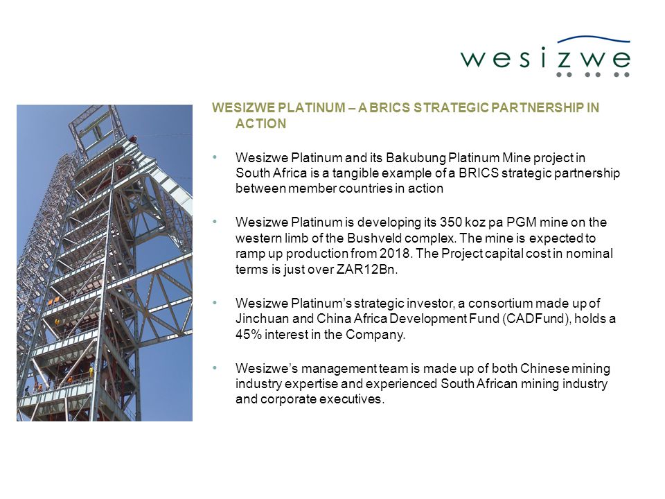 WESIZWE PLATINUM – A BRICS STRATEGIC PARTNERSHIP IN ACTION Wesizwe Platinum and its Bakubung Platinum Mine project in South Africa is a tangible example of a BRICS strategic partnership between member countries in action Wesizwe Platinum is developing its 350 koz pa PGM mine on the western limb of the Bushveld complex.