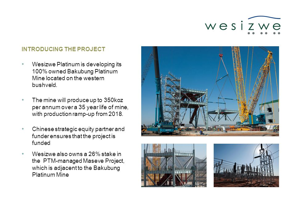 INTRODUCING THE PROJECT Wesizwe Platinum is developing its 100% owned Bakubung Platinum Mine located on the western bushveld.
