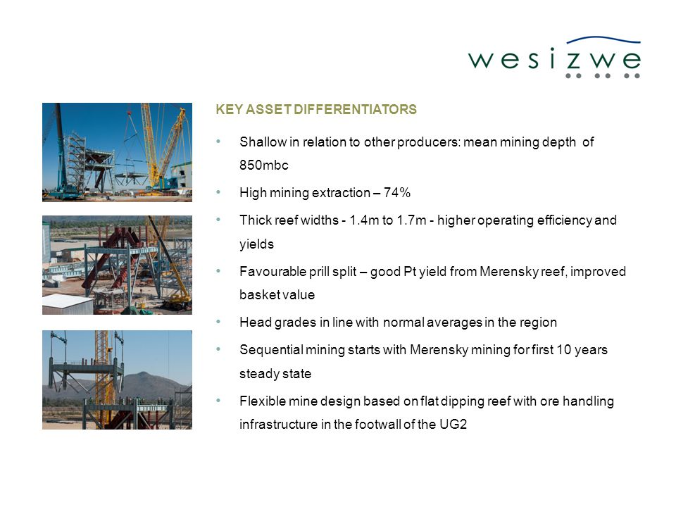 KEY ASSET DIFFERENTIATORS Shallow in relation to other producers: mean mining depth of 850mbc High mining extraction – 74% Thick reef widths - 1.4m to 1.7m - higher operating efficiency and yields Favourable prill split – good Pt yield from Merensky reef, improved basket value Head grades in line with normal averages in the region Sequential mining starts with Merensky mining for first 10 years steady state Flexible mine design based on flat dipping reef with ore handling infrastructure in the footwall of the UG2