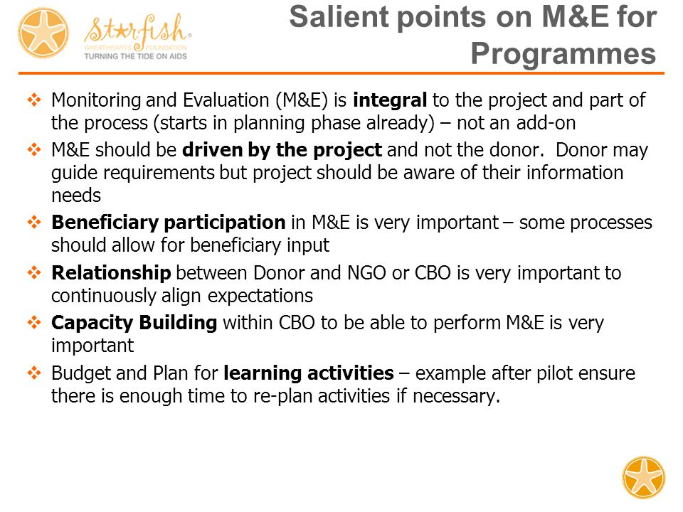 Salient points on M&E for Programmes  Monitoring and Evaluation (M&E) is integral to the project and part of the process (starts in planning phase already) – not an add-on  M&E should be driven by the project and not the donor.