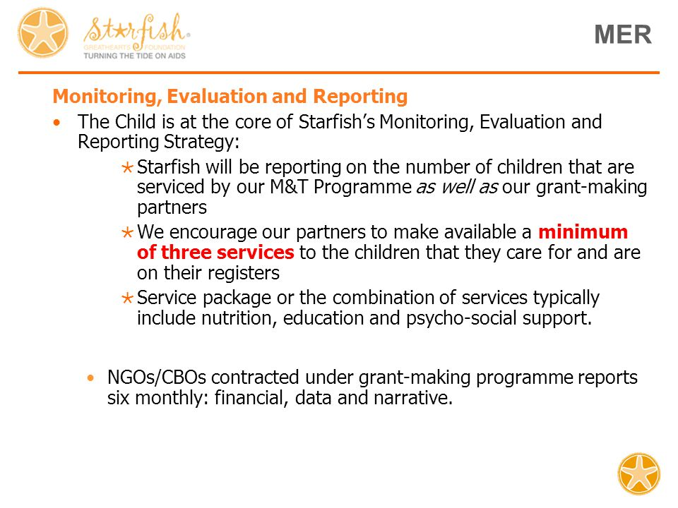 Monitoring, Evaluation and Reporting The Child is at the core of Starfish's Monitoring, Evaluation and Reporting Strategy:  Starfish will be reporting on the number of children that are serviced by our M&T Programme as well as our grant-making partners  We encourage our partners to make available a minimum of three services to the children that they care for and are on their registers  Service package or the combination of services typically include nutrition, education and psycho-social support.