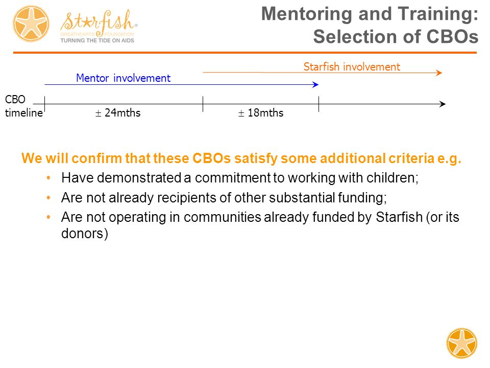 Mentoring and Training Programme Service Provider: Organisational Capacity Building Service Provider: Organisational Capacity Building Starfish CBO R R R MentoringTraining More Community Based Organisations (CBOs) are enabled to serve more children, more effectively, by Starfish providing: - direct funding; - mentoring to build organisational capacity; - training on how to care for Orphaned and Vulnerable Children (OVC).