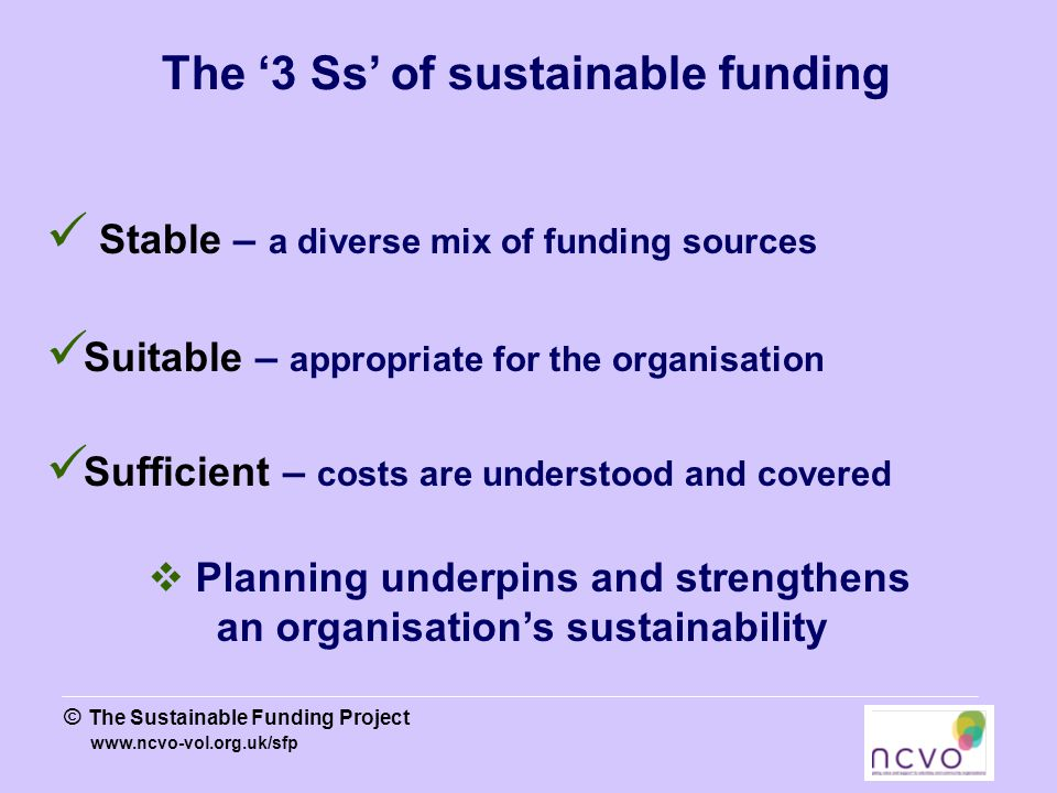 www.ncvo-vol.org.uk/sfp © The Sustainable Funding Project The '3 Ss' of sustainable funding Stable – a diverse mix of funding sources Suitable – appropriate for the organisation Sufficient – costs are understood and covered  Planning underpins and strengthens an organisation's sustainability