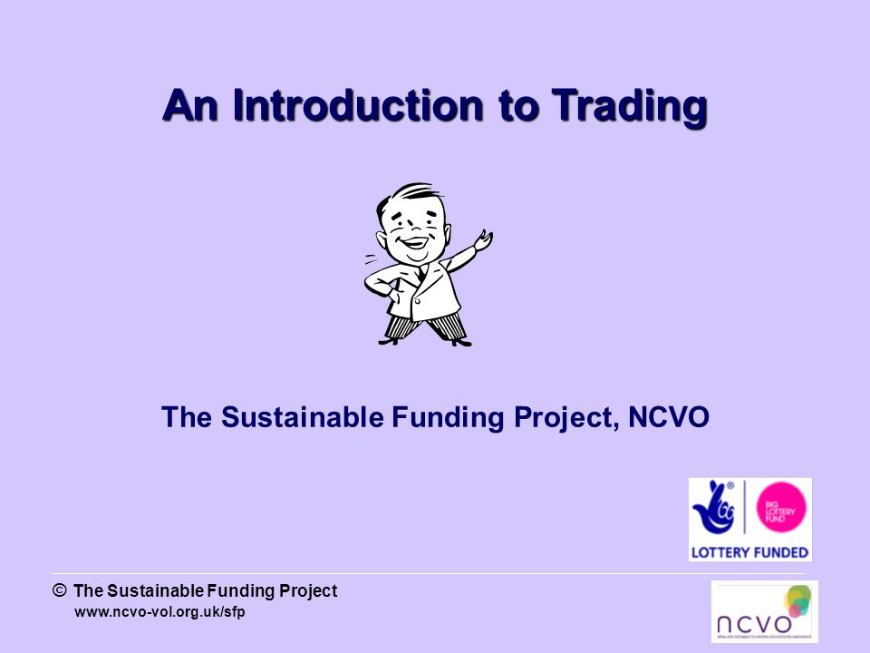 www.ncvo-vol.org.uk/sfp © The Sustainable Funding Project An Introduction to Trading The Sustainable Funding Project, NCVO