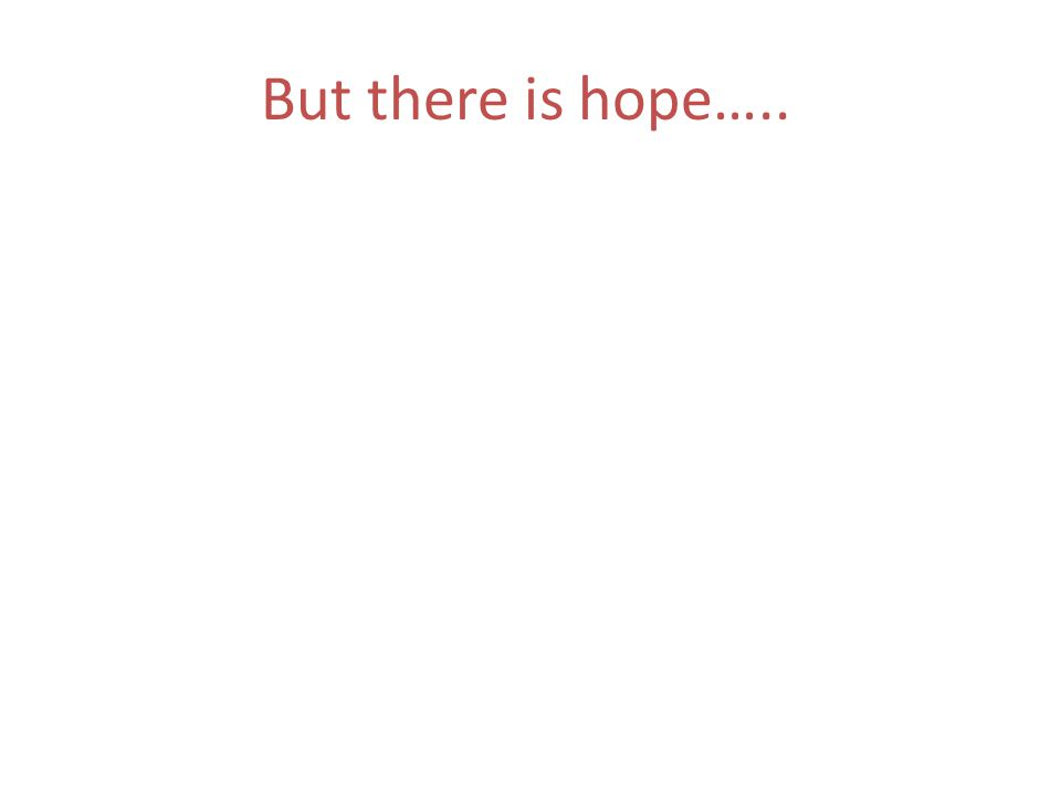 But there is hope…..