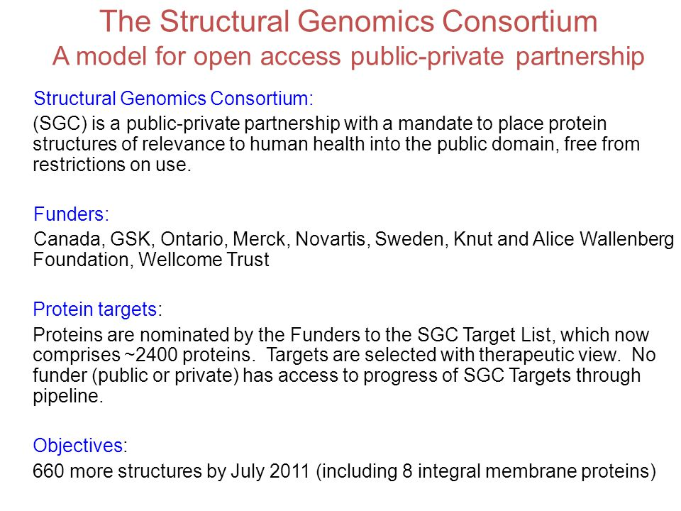 The Structural Genomics Consortium A model for open access public-private partnership Structural Genomics Consortium: (SGC) is a public-private partnership with a mandate to place protein structures of relevance to human health into the public domain, free from restrictions on use.