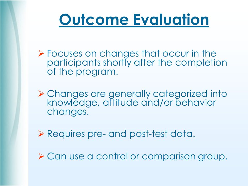 Outcome Evaluation  Focuses on changes that occur in the participants shortly after the completion of the program.