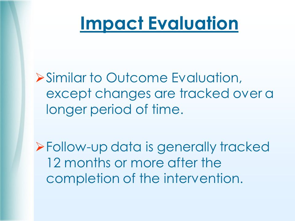 Impact Evaluation  Similar to Outcome Evaluation, except changes are tracked over a longer period of time.