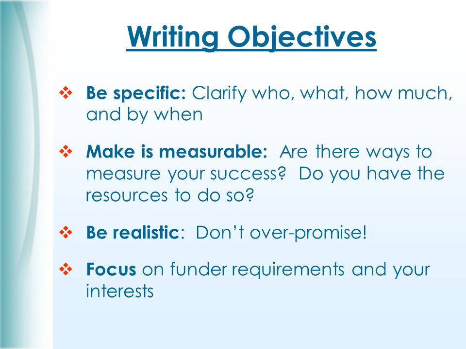 Writing Objectives  Be specific: Clarify who, what, how much, and by when  Make is measurable: Are there ways to measure your success.