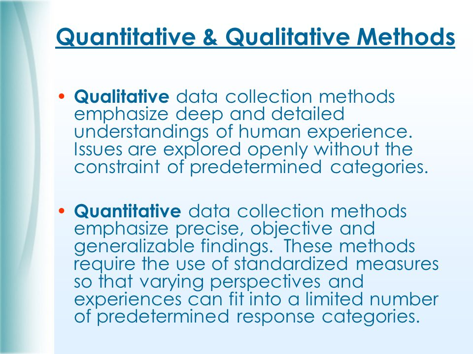 Quantitative & Qualitative Methods Qualitative data collection methods emphasize deep and detailed understandings of human experience.