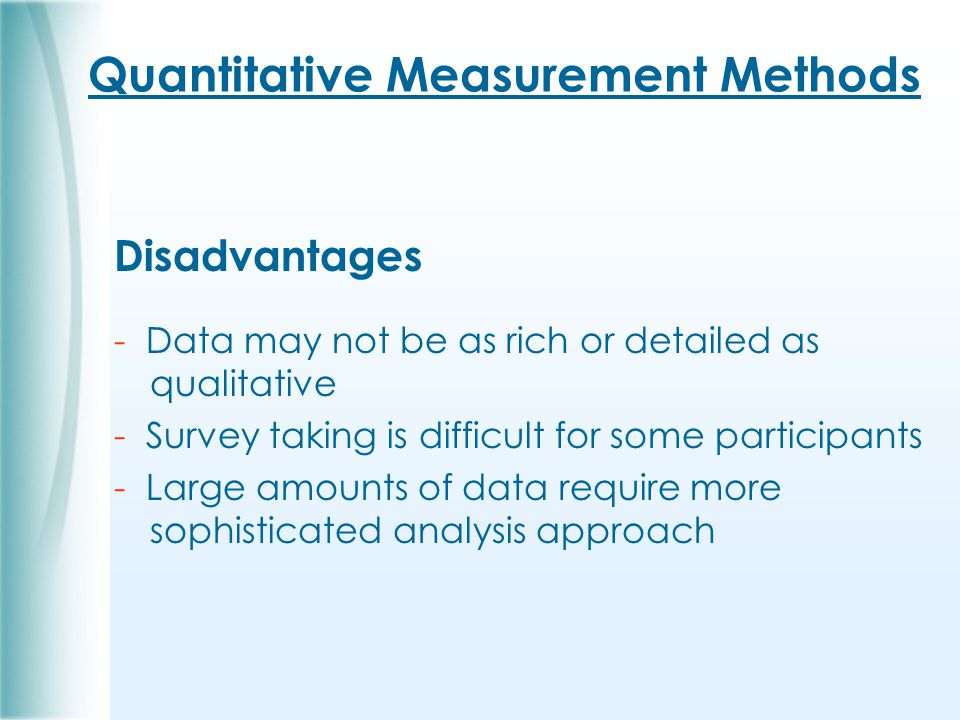 Quantitative Measurement Methods Disadvantages - Data may not be as rich or detailed as qualitative - Survey taking is difficult for some participants - Large amounts of data require more sophisticated analysis approach