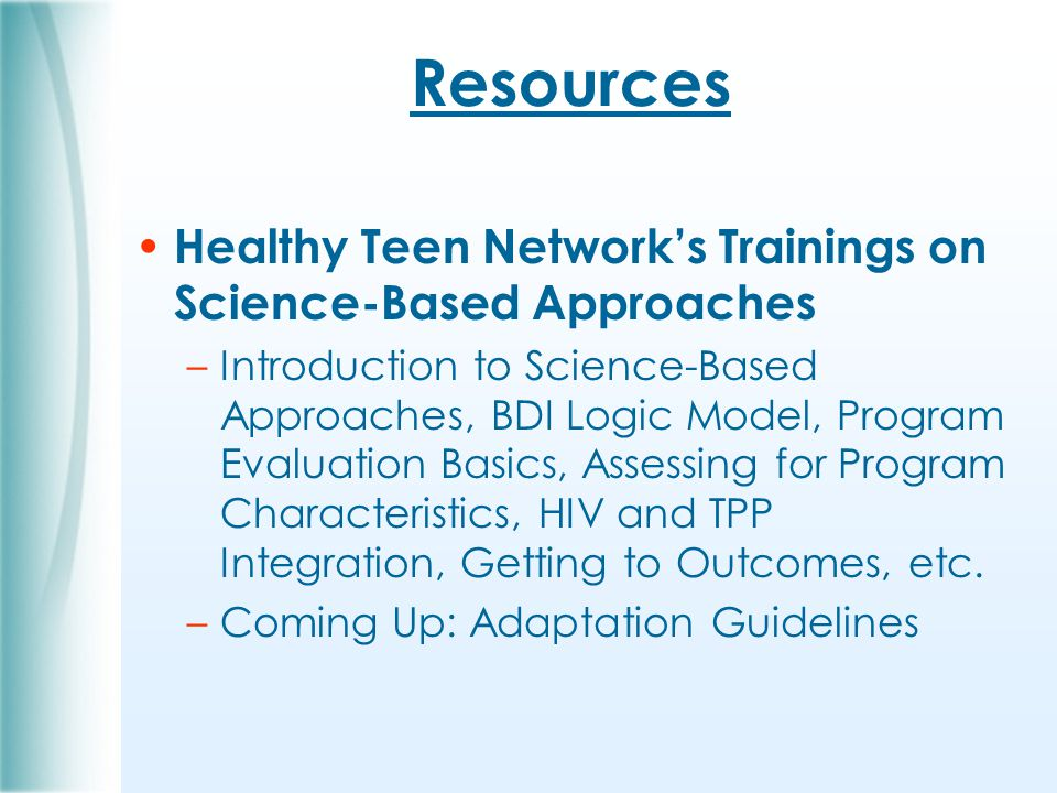 Resources Healthy Teen Network's Trainings on Science-Based Approaches –Introduction to Science-Based Approaches, BDI Logic Model, Program Evaluation Basics, Assessing for Program Characteristics, HIV and TPP Integration, Getting to Outcomes, etc.