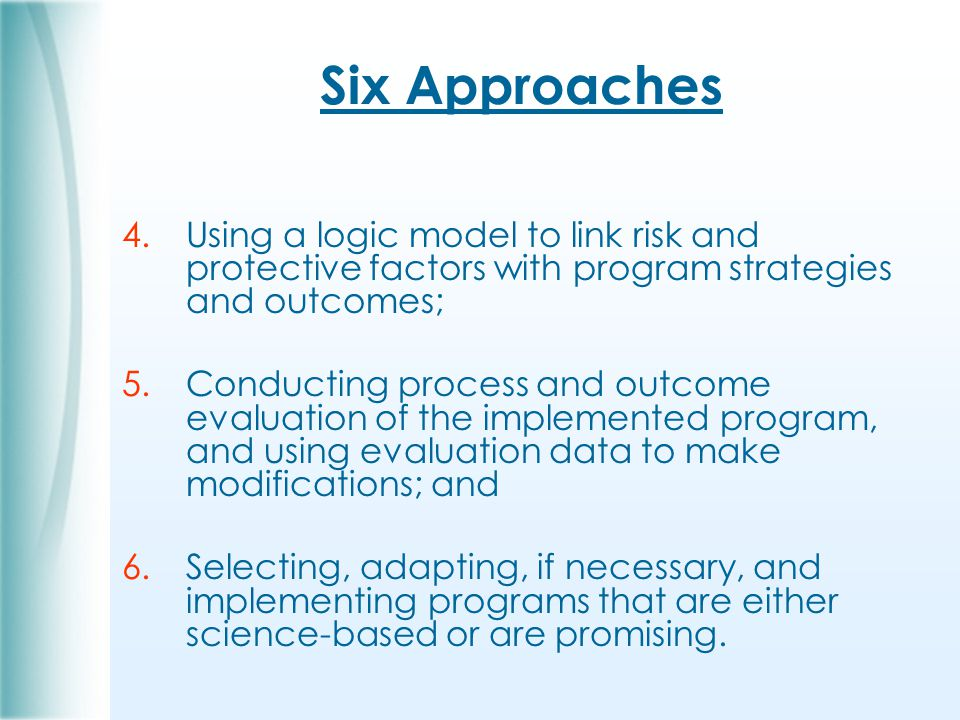 Six Approaches 4.Using a logic model to link risk and protective factors with program strategies and outcomes; 5.Conducting process and outcome evaluation of the implemented program, and using evaluation data to make modifications; and 6.Selecting, adapting, if necessary, and implementing programs that are either science-based or are promising.