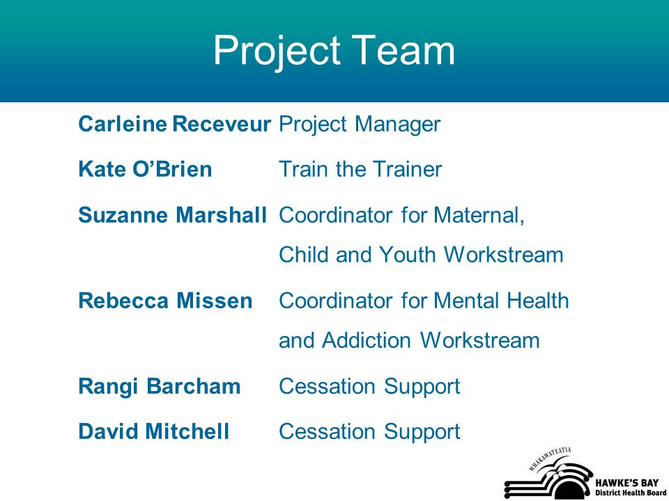 Project Team Carleine Receveur Project Manager Kate O'Brien Train the Trainer Suzanne Marshall Coordinator for Maternal, Child and Youth Workstream Rebecca Missen Coordinator for Mental Health and Addiction Workstream Rangi Barcham Cessation Support David Mitchell Cessation Support