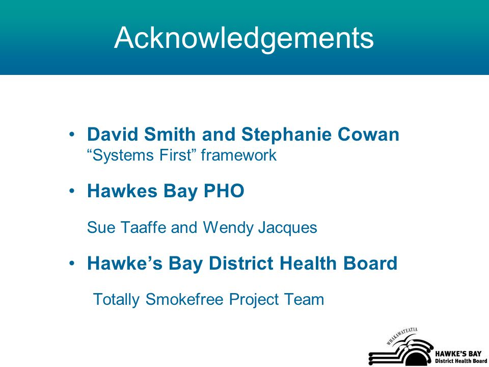 Acknowledgements David Smith and Stephanie Cowan Systems First framework Hawkes Bay PHO Sue Taaffe and Wendy Jacques Hawke's Bay District Health Board Totally Smokefree Project Team