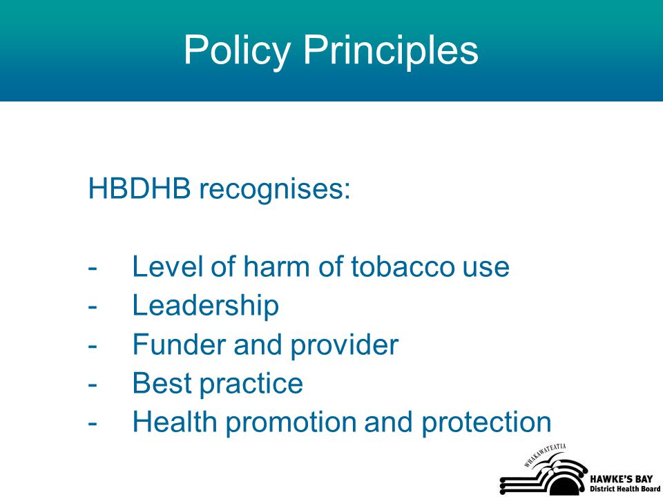 Policy Principles HBDHB recognises: -Level of harm of tobacco use -Leadership -Funder and provider -Best practice -Health promotion and protection