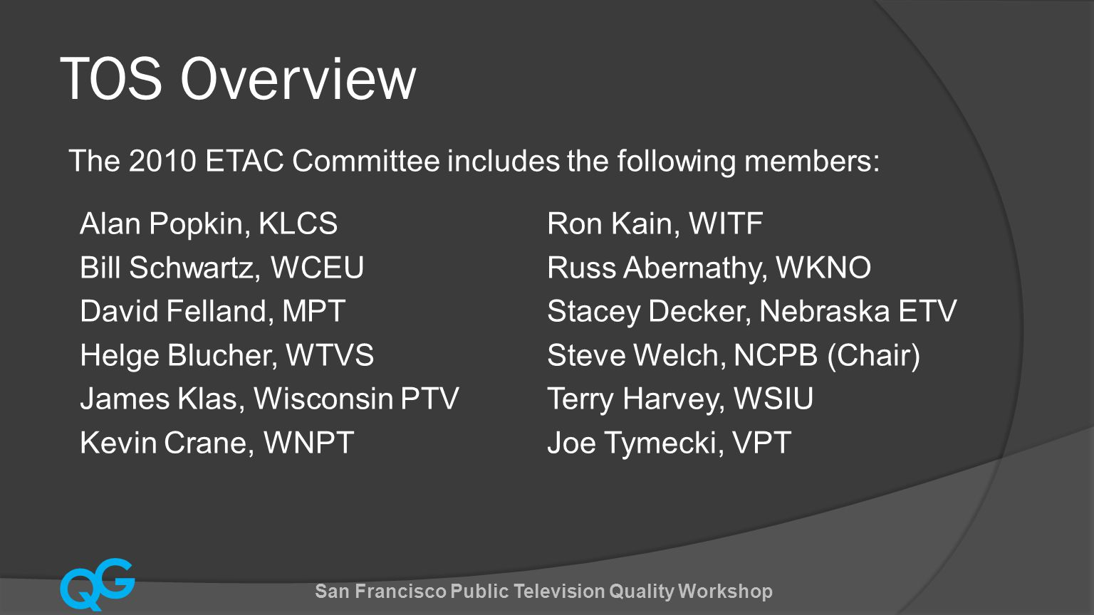 Q G TOS Overview The TOS 2010 Working Group included the following members San Francisco Public Television Quality Workshop Terry Harvey, WSIU (Chair) Bill Schwartz, WCEU Bruce Jacobs, TPT David Felland, MPT Gerry Field, APT Greg Tillou, NETA Kip Campbell, UNCTV Mike Norton, Wisconsin PTV Russ Abernathy, WKNO Steve Welch, NCPB Ernie Neumann, KQED/ NCPB Jim Kutzner, PBS (TOS Lead) Steve Scheel, PBS Wendy Allen, PBS Steve Wynn, PBS Stephen Francis, PBS