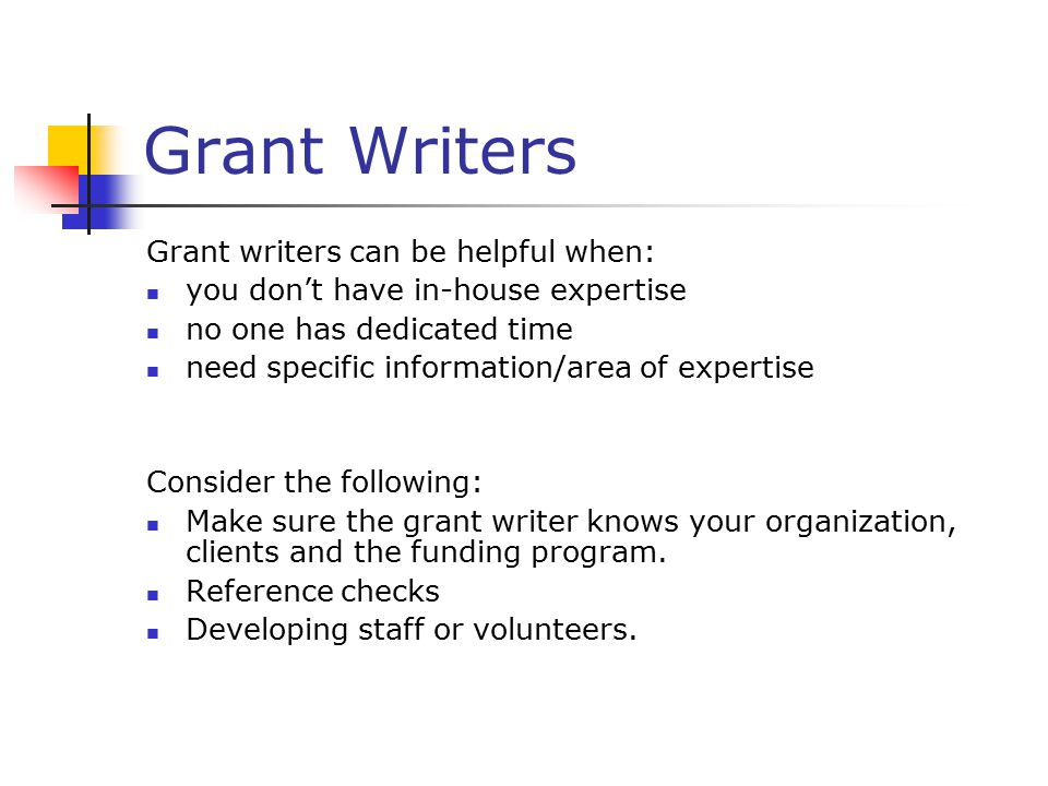 Grant Writers Grant writers can be helpful when: you don't have in-house expertise no one has dedicated time need specific information/area of expertise Consider the following: Make sure the grant writer knows your organization, clients and the funding program.
