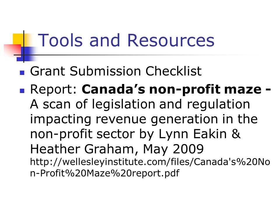 Tools and Resources Grant Submission Checklist Report: Canada's non-profit maze - A scan of legislation and regulation impacting revenue generation in the non-profit sector by Lynn Eakin & Heather Graham, May 2009 http://wellesleyinstitute.com/files/Canada s%20No n-Profit%20Maze%20report.pdf