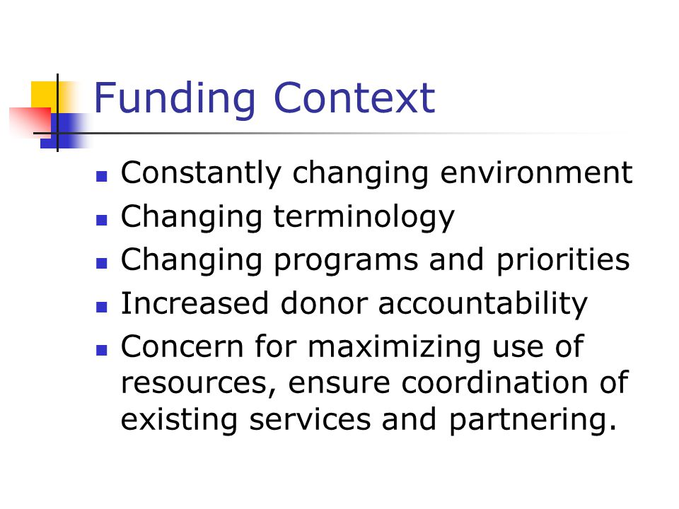 Funding Context Constantly changing environment Changing terminology Changing programs and priorities Increased donor accountability Concern for maximizing use of resources, ensure coordination of existing services and partnering.