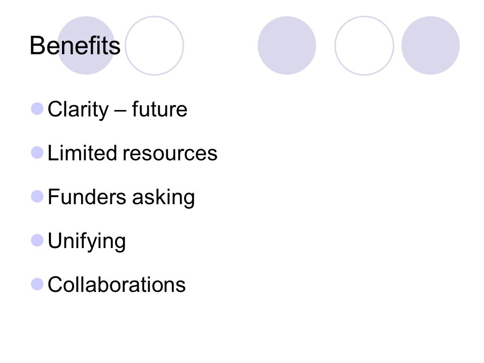Benefits Clarity – future Limited resources Funders asking Unifying Collaborations