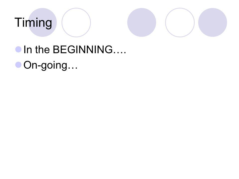 Timing In the BEGINNING…. On-going…