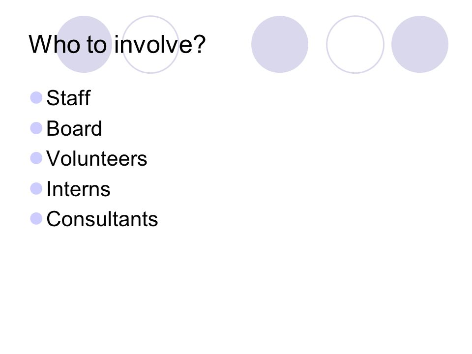 Who to involve? Staff Board Volunteers Interns Consultants