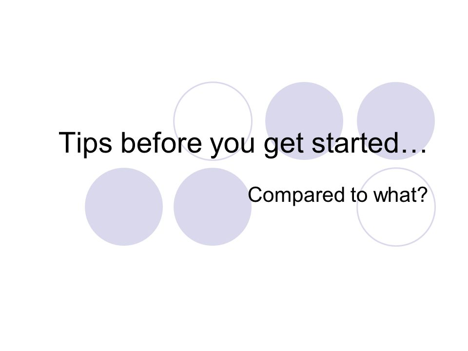 Tips before you get started… Compared to what?