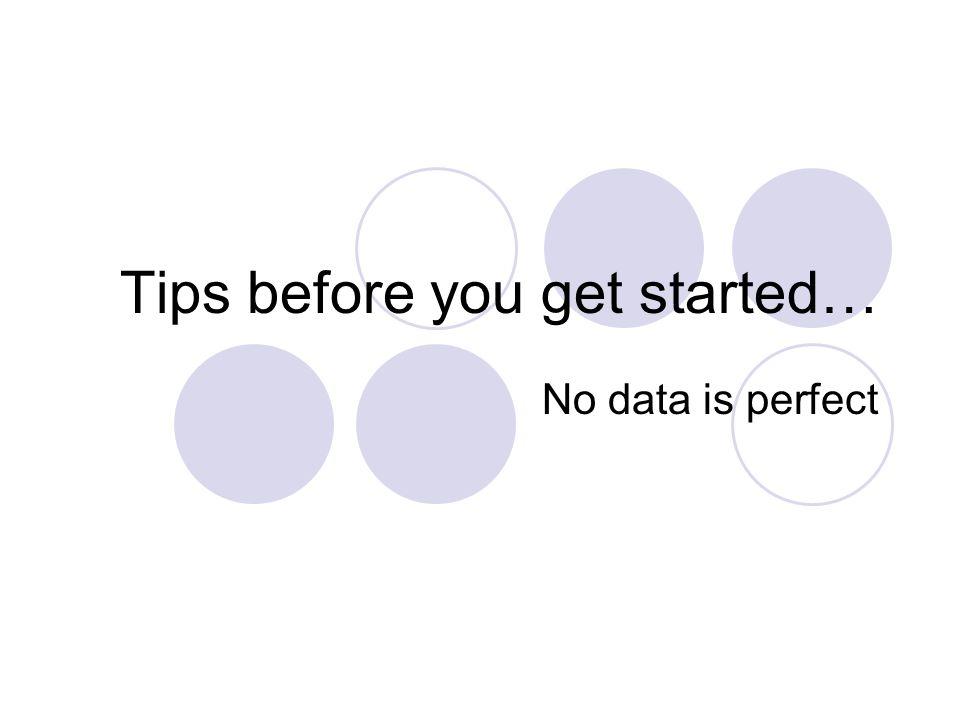 Tips before you get started… No data is perfect