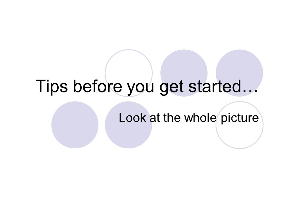 Tips before you get started… Look at the whole picture