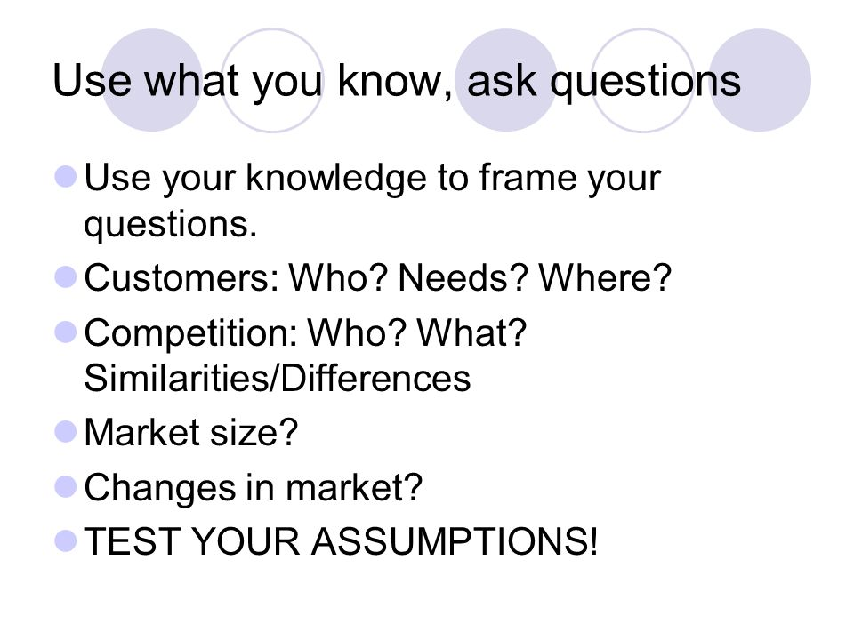 Use what you know, ask questions Use your knowledge to frame your questions.
