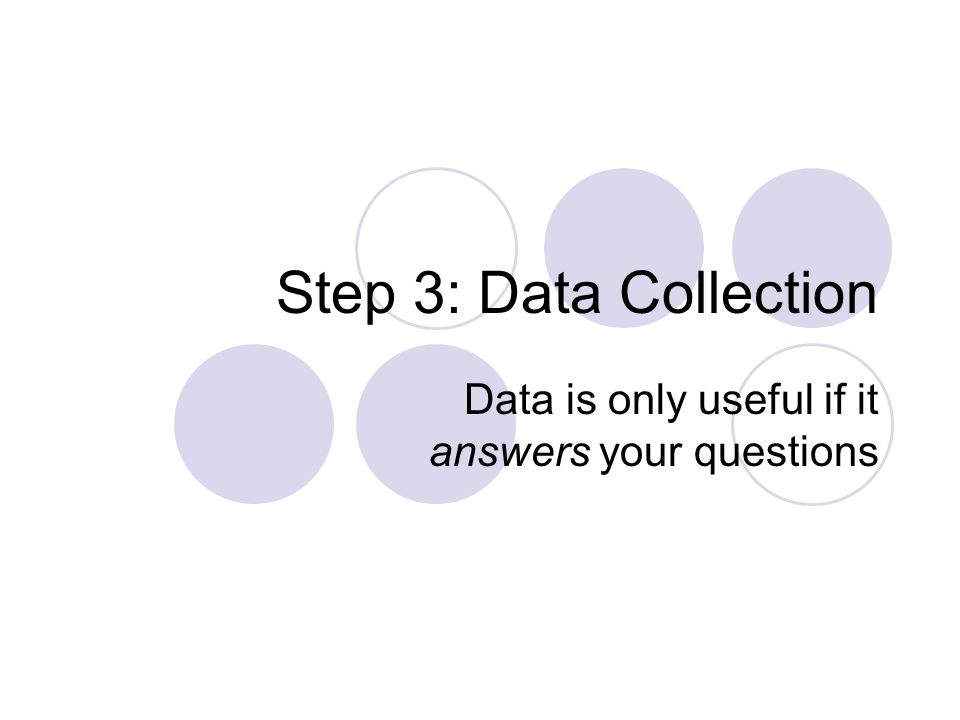 Step 3: Data Collection Data is only useful if it answers your questions