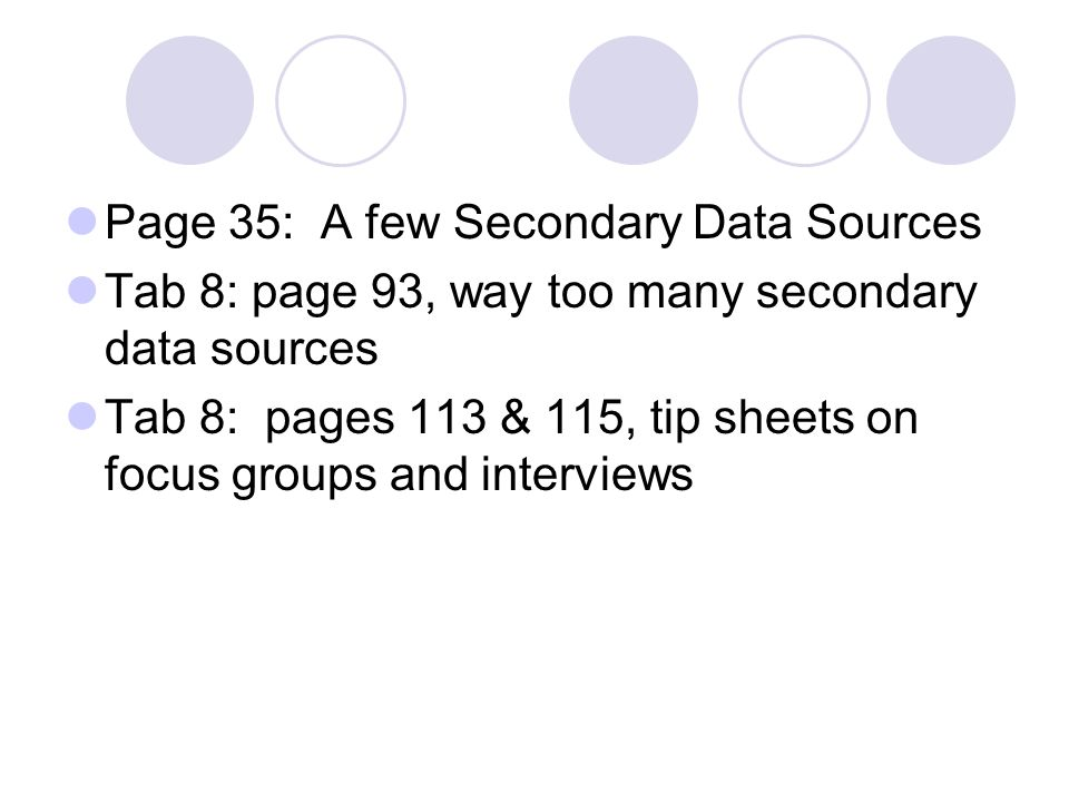 Page 35: A few Secondary Data Sources Tab 8: page 93, way too many secondary data sources Tab 8: pages 113 & 115, tip sheets on focus groups and interviews
