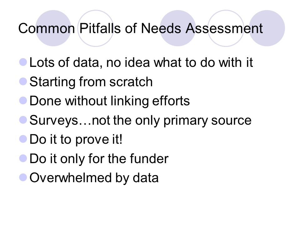Common Pitfalls of Needs Assessment Lots of data, no idea what to do with it Starting from scratch Done without linking efforts Surveys…not the only primary source Do it to prove it.