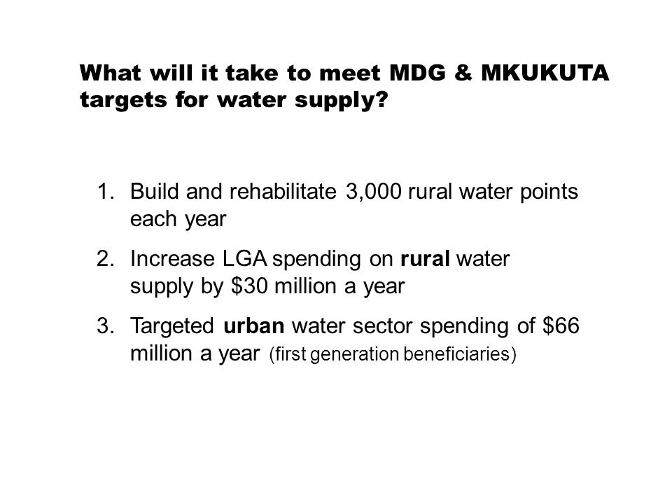 1.Build and rehabilitate 3,000 rural water points each year 2.Increase LGA spending on rural water supply by $30 million a year 3.Targeted urban water sector spending of $66 million a year (first generation beneficiaries) What will it take to meet MDG & MKUKUTA targets for water supply