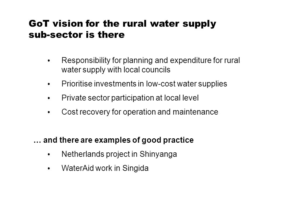 GoT vision for the rural water supply sub-sector is there Responsibility for planning and expenditure for rural water supply with local councils Prioritise investments in low-cost water supplies Private sector participation at local level Cost recovery for operation and maintenance … and there are examples of good practice Netherlands project in Shinyanga WaterAid work in Singida