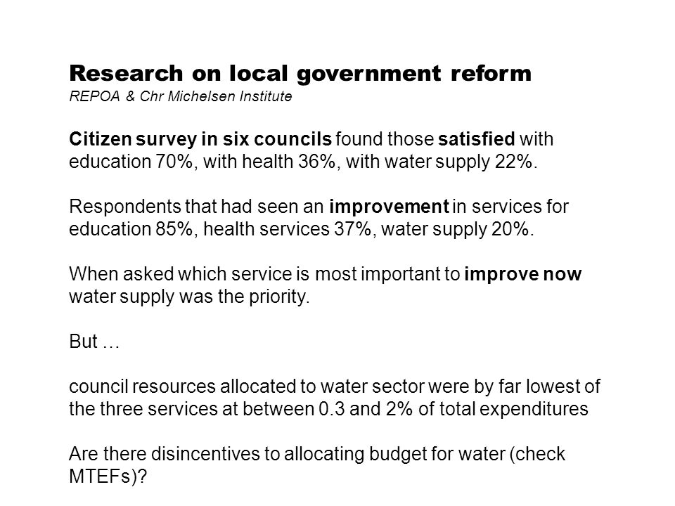 Research on local government reform REPOA & Chr Michelsen Institute Citizen survey in six councils found those satisfied with education 70%, with health 36%, with water supply 22%.